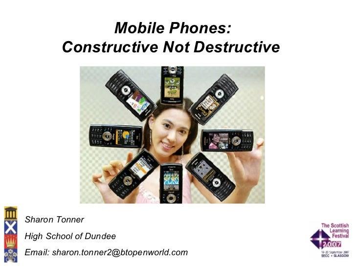 Mobile Phones: Constructive Not Destructive   Sharon Tonner High School of Dundee Email: sharon.tonner2@btopenworld.com