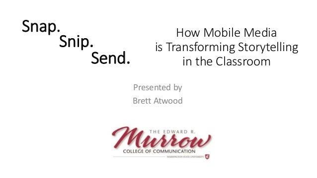Snap. Presented by Brett Atwood How Mobile Media is Transforming Storytelling in the Classroom Snip. Send.
