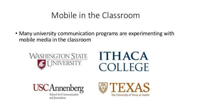 Mobile in the Classroom • Many university communication programs are experimenting with mobile media in the classroom