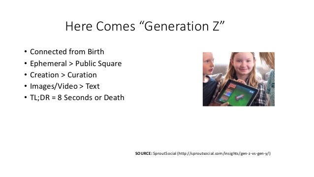 """Here Comes """"Generation Z"""" • Connected from Birth • Ephemeral > Public Square • Creation > Curation • Images/Video > Text •..."""