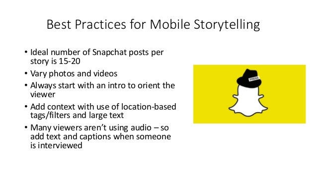 Best Practices for Mobile Storytelling • Ideal number of Snapchat posts per story is 15-20 • Vary photos and videos • Alwa...