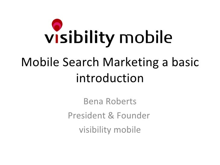 Mobile Search Marketing a basic introduction Bena Roberts President & Founder  visibility mobile
