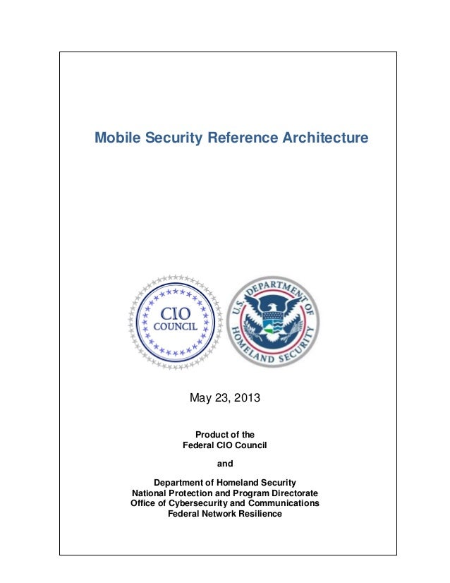 Mobile Security Reference Architecture May 23, 2013 Product of the Federal CIO Council and Department of Homeland Security...