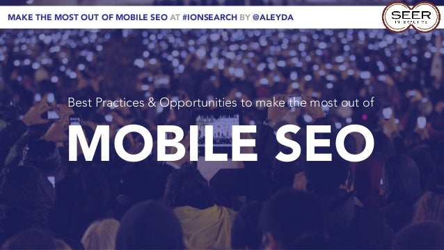 MAKE THE MOST OUT OF MOBILE SEO AT #IONSEARCH BY @ALEYDA           Best Practices & Opportunities to make the most out of ...