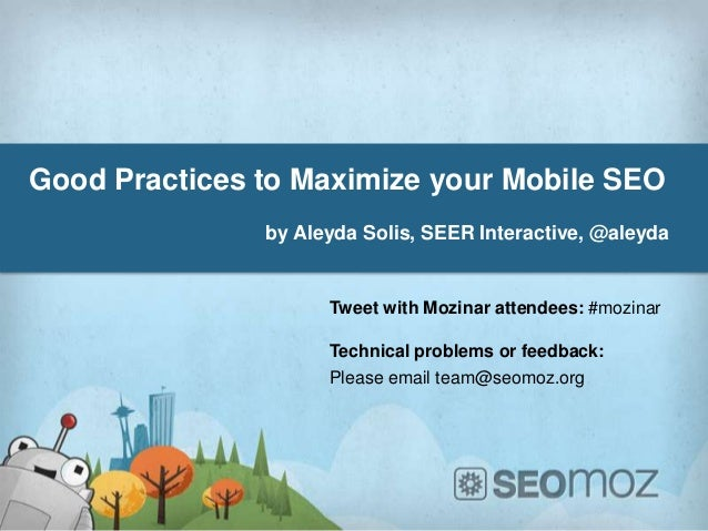 Good Practices to Maximize your Mobile SEO               by Aleyda Solis, SEER Interactive, @aleyda                     Tw...