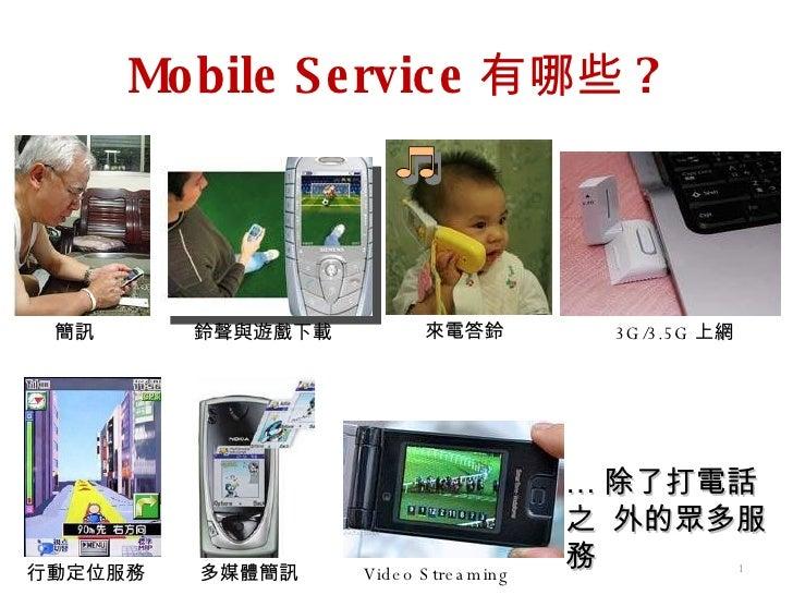Mobile Service 有哪些 ? … 除了打電話之  外的眾多服務 簡訊 來電答鈴 多媒體簡訊 鈴聲與遊戲下載 3G/3.5G 上網 行動定位服務 Video Streaming
