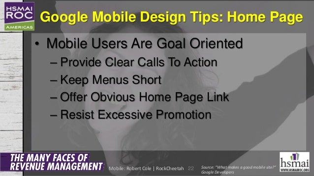 Google Mobile Design Tips: Home Page • Mobile Users Are Goal Oriented – Provide Clear Calls To Action – Keep Menus Short –...