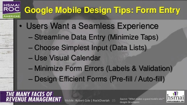 Google Mobile Design Tips: Form Entry • Users Want a Seamless Experience – Streamline Data Entry (Minimize Taps) – Choose ...