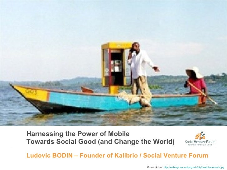 Harnessing the Power of Mobile Towards Social Good (and Change the World) Ludovic BODIN – Founder of Kalibrio / Social Ven...