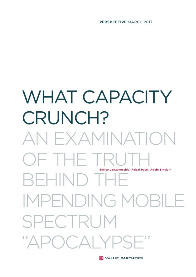"""PERSPECTIVE MARCH 2013  WHAT CAPACITY CRUNCH? AN EXAMINATION OF THE TRUTH BEHIND THE IMPENDING MOBILE SPECTRUM """"APOCALYPSE..."""
