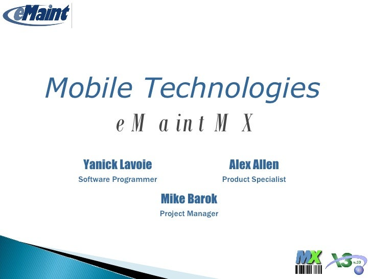 Yanick Lavoie Software Programmer Mobile Technologies   eMaint MX Alex Allen Product Specialist Mike Barok Project Manager