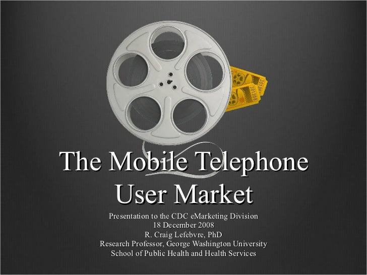 The Mobile Telephone User Market Presentation to the CDC eMarketing Division 18 December 2008 R. Craig Lefebvre, PhD Resea...
