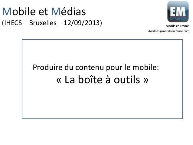 « La boîte à outils » Produire du contenu pour le mobile: Mobile et Médias (IHECS – Bruxelles – 12/09/2013) dverloes@mobil...