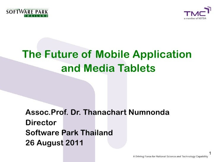 The Future of Mobile Application       and Media TabletsAssoc.Prof. Dr. Thanachart NumnondaDirectorSoftware Park Thailand1...