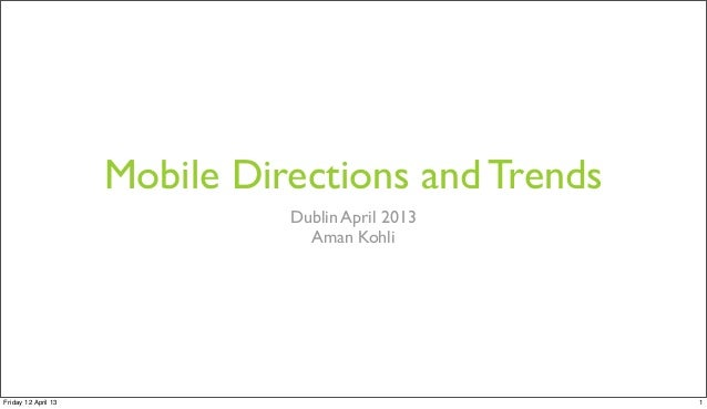 Mobile Directions and Trends Dublin April 2013 Aman Kohli  Friday 12 April 13  1