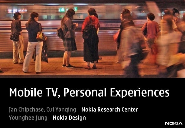 Mobile TV,  Personal Experiences  Jan Chipchase,  Cui Yanqing Nokia Research Center  Younghee Jung Nokia Design NDKIA