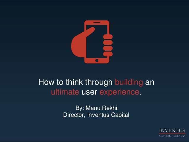 How to think through building an ultimate user experience. By: Manu Rekhi Director, Inventus Capital