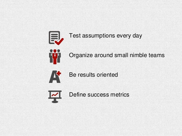 Test assumptions every day Organize around small nimble teams Be results oriented Define success metrics