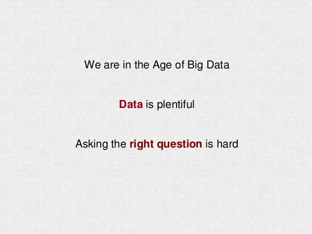 We are in the Age of Big Data Data is plentiful Asking the right question is hard