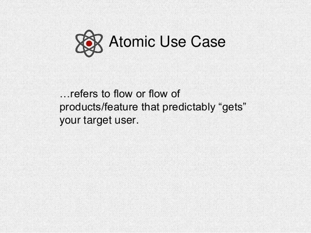 """…refers to flow or flow of products/feature that predictably """"gets"""" your target user. Atomic Use Case"""