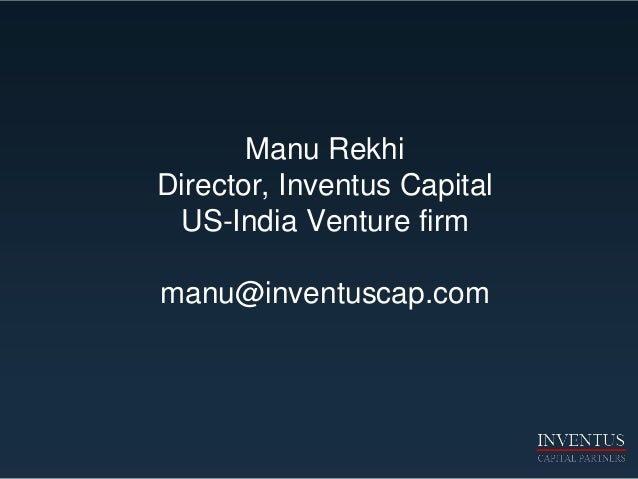 Manu Rekhi Director, Inventus Capital US-India Venture firm manu@inventuscap.com