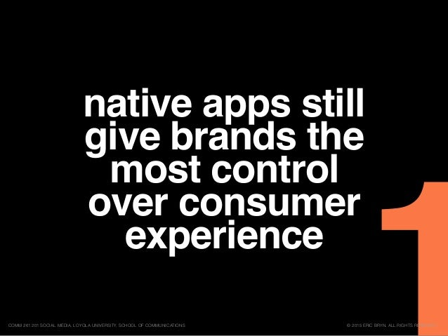 native apps still give brands the most control over consumer experience © 2015 ERIC BRYN. ALL RIGHTS RESERVED.COMM 261 201...