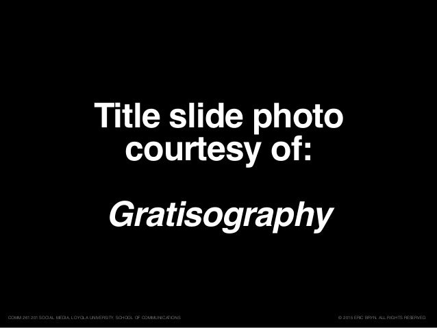 Title slide photo courtesy of: Gratisography © 2015 ERIC BRYN. ALL RIGHTS RESERVED.COMM 261 201 SOCIAL MEDIA, LOYOLA UNIVE...