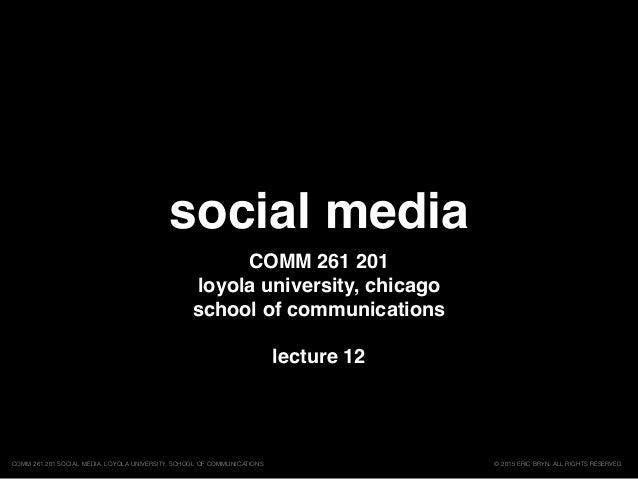 social media COMM 261 201 loyola university, chicago school of communications lecture 12 © 2015 ERIC BRYN. ALL RIGHTS RESE...
