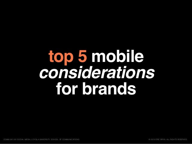 top 5 mobile considerations for brands © 2015 ERIC BRYN. ALL RIGHTS RESERVED.COMM 261 201 SOCIAL MEDIA, LOYOLA UNIVERSITY,...