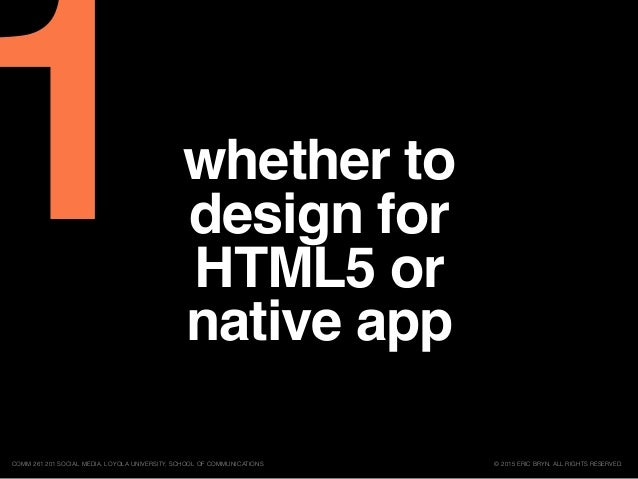 whether to design for HTML5 or native app © 2015 ERIC BRYN. ALL RIGHTS RESERVED.COMM 261 201 SOCIAL MEDIA, LOYOLA UNIVERSI...