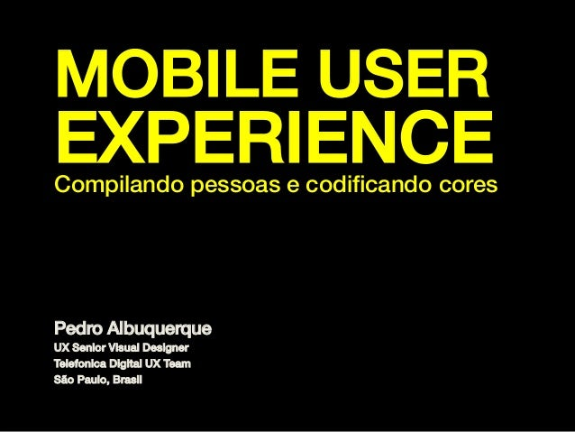 MOBILE USER  EXPERIENCE!  Compilando pessoas e codificando cores!  Pedro Albuquerque! UX Senior Visual Designer! Telefonica...