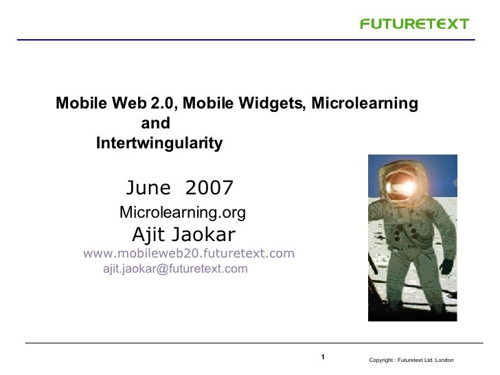 Mobile Web 2.0, Mobile Widgets, Microlearning  and  Intertwingularity J u ne   2007  Microlearning.org  Ajit Jaokar   www....