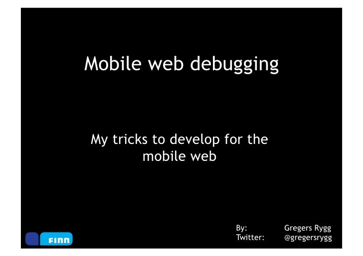 Mobile web debuggingMy tricks to develop for the        mobile web                      By:        Gregers Rygg           ...