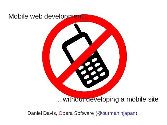Mobile web development...                 ...without developing a mobile site     Daniel Davis, Opera Software (@ourmaninj...