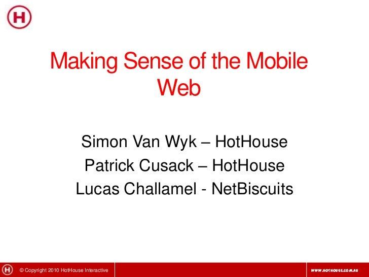 Making Sense of the Mobile Web<br />Simon Van Wyk – HotHouse<br />Patrick Cusack – HotHouse<br />Lucas Challamel - NetBisc...