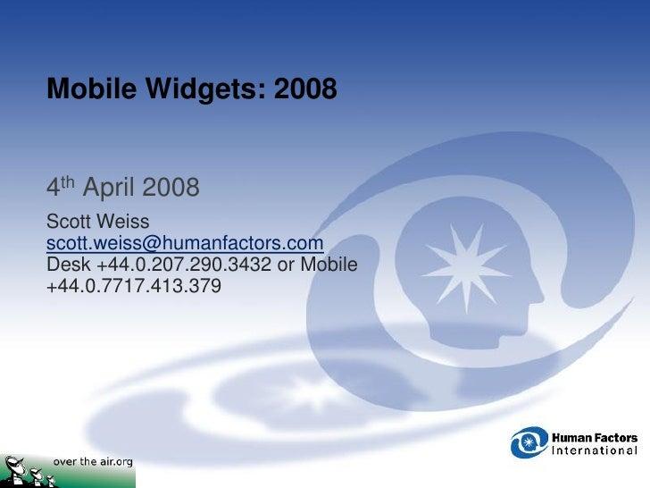 Mobile Widgets: 2008   4th April 2008 Scott Weiss scott.weiss@humanfactors.com Desk +44.0.207.290.3432 or Mobile +44.0.771...