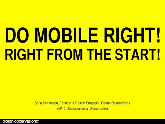 DO MOBILE RIGHT!RIGHT FROM THE START!    Sofia Svanteson, Founder & Design Strategist, Ocean Observations                 ...