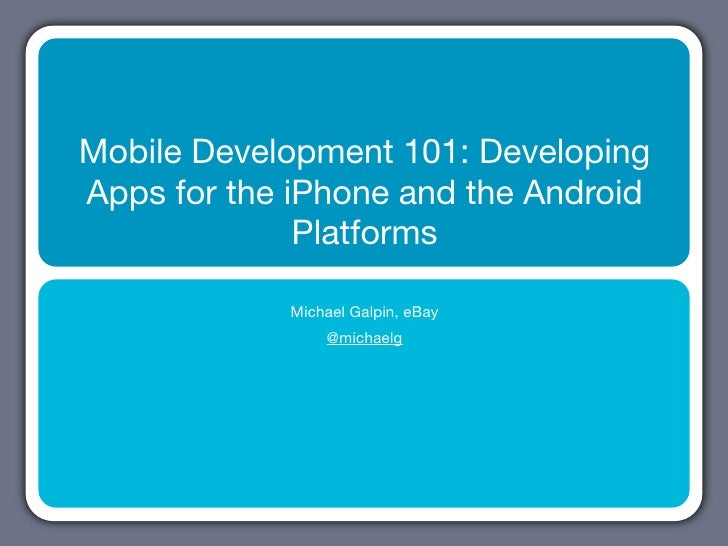 Mobile Development 101: Developing Apps for the iPhone and the Android               Platforms              Michael Galpin...