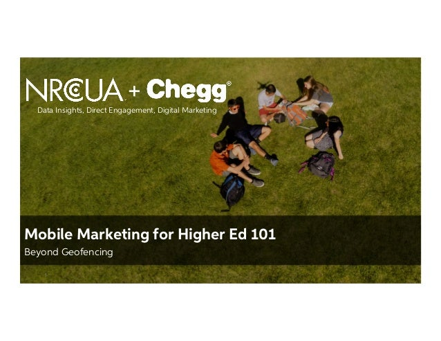 Confidential Material – Chegg Inc. © 2005 - 2015. All Rights Reserved. 1 Mobile Marketing for Higher Ed 101 Beyond Geofenc...