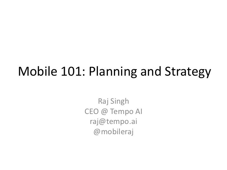Mobile 101: Planning and Strategy               Raj Singh           CEO @ Tempo AI            raj@tempo.ai             @mo...