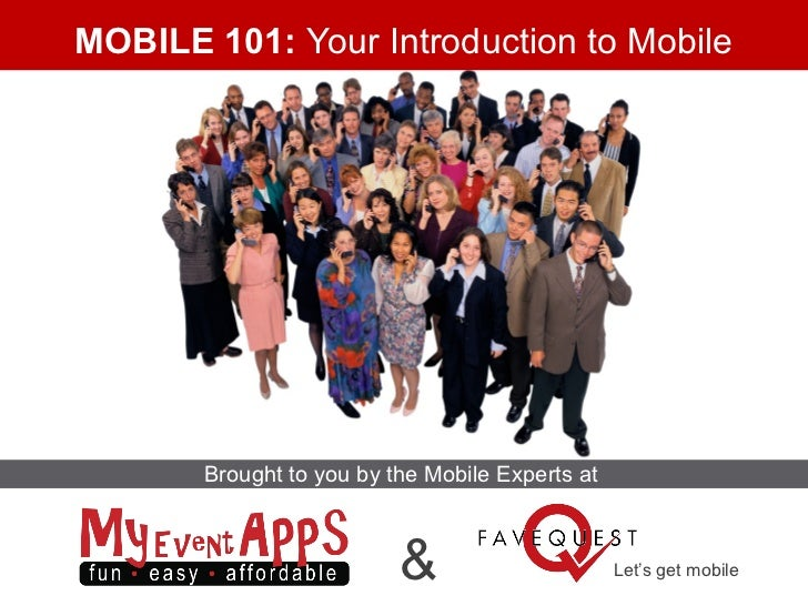 MOBILE 101: Your Introduction to Mobile       Brought to you by the Mobile Experts at                          &          ...