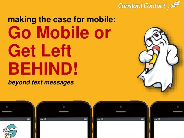 @constantcontact #ccmobile  making the case for mobile:  Go Mobile or Get Left BEHIND! beyond text messages  © 2013