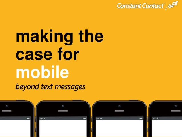© 2013 @constantcontact #ccmobile © 2014 making the case for mobile beyond text messages