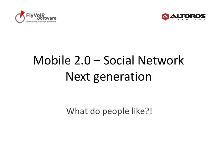 Mobile 2.0 – Social NetworkNext generation<br />What do people like?!<br />