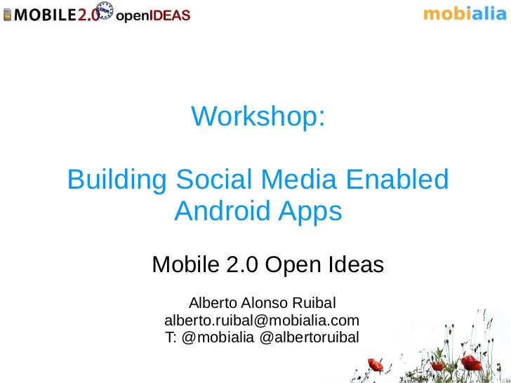 Workshop:Building Social Media Enabled         Android Apps      Mobile 2.0 Open Ideas          Alberto Alonso Ruibal     ...