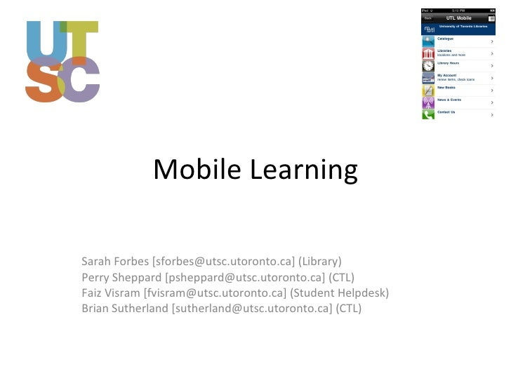 Mobile Learning Sarah Forbes [sforbes@utsc.utoronto.ca] (Library) Perry Sheppard [psheppard@utsc.utoronto.ca] (CTL) Faiz V...