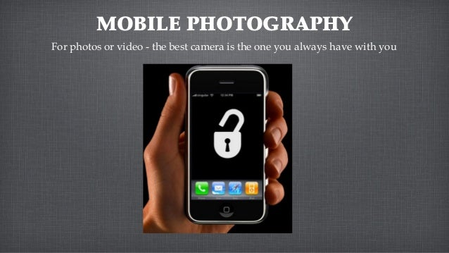 MOBILE PHOTOGRAPHYFor photos or video - the best camera is the one you always have with you