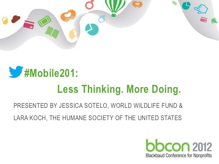 #Mobile201:                   Less Thinking. More Doing. PRESENTED BY JESSICA SOTELO, WORLD WILDLIFE FUND & LARA KOCH, THE...
