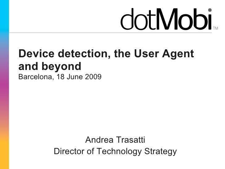 Device detection, the User Agent and beyond Barcelona, 18 June 2009 <ul><li>Andrea Trasatti </li></ul><ul><li>Director of ...