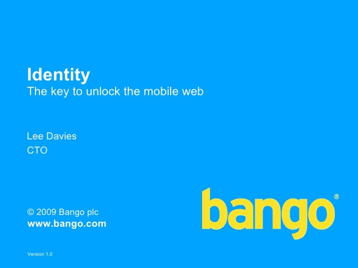 Identity The key to unlock the mobile web   Lee Davies CTO     © 2009 Bango plc www.bango.com  Version 1.0